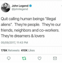 "Ass, Blackhistory, and Black Lives Matter: John Legend  @johnlegend  Quit calling human beings ""illegal  aliens"". They're people. They're our  friends, neighbors and co-workers.  They're dreamers & lovers  05/09/2017, 11:43 PM  178K Retweets 410K Likes NoHumanBeingIsIllegal ✊🏾❤ Repost @nefertkiii: Anyone who calls a person an illegal alien is a piece of shit that deserves to be wiped off the ass of this Earth . . . love follow style look amazing blackhistory instagood instacool instagram blacklivesmatter"
