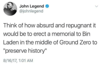 "Blackpeopletwitter, John Legend, and Zero: John Legend  @johnlegend  Think of how absurd and repugnant it  would be to erect a memorial to Bin  Laden in the middle of Ground Zero to  ""preserve history""  8/16/17, 1:01 AM <p>What would Bin Laden think? (via /r/BlackPeopleTwitter)</p>"