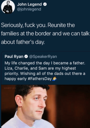 John vs Ron: John Legend o  @johnlegend  Seriously, fuck you. Reunite the  families at the border and we can talk  about father's day.  Paul Ryan @SpeakerRyan  My life changed the day I became a father.  Liza, Charlie, and Sam are my highest  priority. Wishing all of the dads out there a  happy early #FathersDay  speaker.go John vs Ron