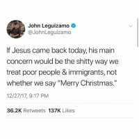 "Christmas, Jesus, and Memes: John Leguizamo  @JohnLeguizamo  If Jesus came back today, his main  concern would be the shitty way we  treat poor people & immigrants, not  whether we say ""Merry Christmas.""  12/27/17, 9:17 PM  36.2K Retweets 137K Likes @johnleguizamo is a fave 💯 🙌🏾 can't wait to watch his show in 2018"