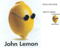 DO NOT STEAL ITS A SHITE MEME: John Lemon  STEAL HIS LOOK  SHITTY MEME:  WORTHLESS  John Lemon DO NOT STEAL ITS A SHITE MEME
