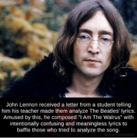 "John Lennon, Memes, and The Beatles: John Lennon received a letter from a student telling  him his teacher made them analyze The Beatles' lyrics.  Amused by this, he composed ""I Am The Walrus"" with  intentionally confusing and meaningless lyrics to  baffle those who tried to analyze the song.  fb.com/factsweird"