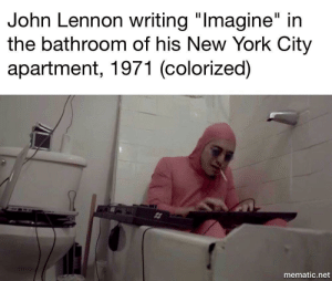 "RIP Filthy Frank by 3ViceAndreas FOLLOW 4 MORE MEMES.: John Lennon writing ""Imagine"" in  the bathroom of his New York City  apartment, 1971 (colorized)  mematic.net RIP Filthy Frank by 3ViceAndreas FOLLOW 4 MORE MEMES."