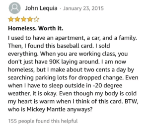 Amazon review for a $90,000 Mickey Mantle autographed baseball card: John Lequia · January 23, 2015  Homeless. Worth it.  I used to have an apartment, a car, and a family.  Then, I found this baseball card. I sold  everything. When you are working class, you  don't just have 90K laying around. I am now  homeless, but I make about two cents a day by  searching parking lots for dropped change. Even  when I have to sleep outside in -20 degree  weather, it is okay. Even though my body is cold  my heart is warm when I think of this card. BTW.  who is Mickey Mantle anyways?  155 people found this helpful Amazon review for a $90,000 Mickey Mantle autographed baseball card
