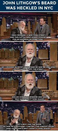 "<p>John Lithgow has a lot to say <a href=""https://www.youtube.com/watch?v=l0zNaSlZmKg&amp;list=UU8-Th83bH_thdKZDJCrn88g&amp;index=3"" target=""_blank"">about his beard</a>.</p>: JOHN LITHGOW'S BEARD  WAS HECKLED IN NYC   #FALLONTONIGHT  WAS CROSSING A NEW YORK STREET  AND THIS GUY SLOWED DOWN LOOKING  FOR AN ADDRESS ORISOMETHING   SO I CROSSED IN FRONT ORHIMAND HE SAW MEAND SPED  UPTOCHASEME OFF THE STREET   .FALLONTONIGHT  ROLLED DOWNHIS WINDOW AND SAID  ""WHY DONT.YOU F**KING SHAVE'.   #FALLONTONIGHT  THAT'S WHY I DID THE SHOW  IN CASE HE'SWATCHINGI CANSAY ""THE TONIGHT SHOW  KING LEAR,THAT'S WHYI DIDN'TF**KING SHAVE!F <p>John Lithgow has a lot to say <a href=""https://www.youtube.com/watch?v=l0zNaSlZmKg&amp;list=UU8-Th83bH_thdKZDJCrn88g&amp;index=3"" target=""_blank"">about his beard</a>.</p>"