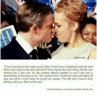 "It's incredibly sad about Amanda and Martin. They were an adorable couple and I hope they'll both be able to find happiness in the future.: @john lock.  ""I was moaning to the make-up girl that I hadn't got a boyfriend, and she said  there was a guy on the same job who'd been saying the same thing, that he was  looking for a nice girl. At that minute Martin walked in and I just had a  thunderbolt. It daunedon me: ""Oh, God it's him!"" We flirted with each other all  day and when I went home he texted me, saying ""You left and I wasn't done  flirting with you. That's a bit rude.""  Amanda Abbington, on how she and Martin Freeman met It's incredibly sad about Amanda and Martin. They were an adorable couple and I hope they'll both be able to find happiness in the future."