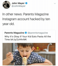 """New Studies Show School is Bad For Health"": John Mayer  aJohnMayer  In other news: Parents Magazine  Instagram account hacked by ten  year old.  Parents Magazine @parentsmagazine  Why It's Okay If Your Kid Eats Pasta All the  Time bit.ly/2zHhrMK ""New Studies Show School is Bad For Health"""