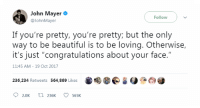"""Beautiful, John Mayer, and Congratulations: John Mayer  Follow  @JohnMayer  If you're pretty, you're pretty but the only  way to be beautiful is to be loving. Otherwise,  it's just """"congratulations about your face.""""  11:45 AM- 19 Oct 2017  236,234 Retweets 564,869 Likes  02.0K t 236K 565K"""