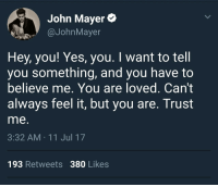 """John Mayer, Http, and Wholesome: John Mayer*  @JohnMayer  Hey, you! Yes, you. I want to tell  you something, and you have to  believe me. You are loved. Can't  always feel it, but you are. Trust  me  3:32 AM 11 Jul 17  193 Retweets 380 Likes <p>John Mayer being wholesome via /r/wholesomememes <a href=""""http://ift.tt/2ud8dIH"""">http://ift.tt/2ud8dIH</a></p>"""