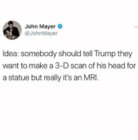 John Mayer has good ideas and has had unprotected sex with so many women he doesn't care about.: John Mayer  @JohnMayer  Idea: somebody should tell Trump they  want to make a 3-D scan of his head for  a statue but really it's an MRI John Mayer has good ideas and has had unprotected sex with so many women he doesn't care about.