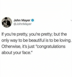 "youre pretty: John Mayer  @JohnMayer  If you're pretty, you're pretty; but the  only way to be beautiful is to be loving.  Otherwise, it's just ""congratulations  about your face."""