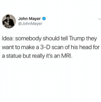 Mayor Mayer.: John Mayer  @JohnMayer  ldea: somebody should tell Trump they  want to make a 3-D scan of his head for  a statue but really it's an MRI Mayor Mayer.