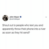 Apparently, John Mayer, and Lmao: John Mayer  @JohnMayer  Shout out to people who text you and  apparently throw their phone into a river  as soon as they hit send? lmao but like, they were just there!!!