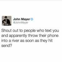 Apparently, John Mayer, and Phone: John Mayer  @JohnMayer  Shout out to people who text you  and apparently throw their phone  into a river as soon as they hit  send? Imagine getting a text from John Mayer and NOT answering.