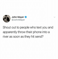 Apparently, John Mayer, and Phone: John Mayer  @JohnMayer  Shout out to people who text you and  apparently throw their phone into a  river as soon as they hit send? People that do this... why tho? Like, what happened? Everything okay?? (@basicbetchproblem)