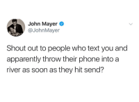 Apparently, John Mayer, and Phone: John Mayer  @JohnMayer  Shout out to people who text you and  apparently throw their phone into a  river as soon as they hit send?