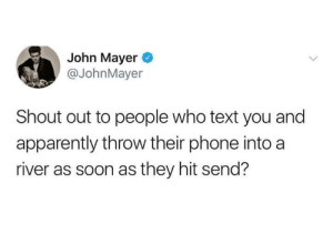 Apparently, John Mayer, and Phone: John Mayer  @JohnMayer  Shout out to people who text you and  apparently throw their phone into a  river as soon as they hit send? Me irl