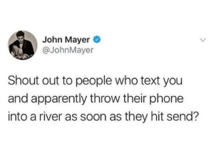 Apparently, Dank, and John Mayer: John Mayer  @JohnMayer  Shout out to people who text you  and apparently throw their phone  into a river as soon as they hit send?