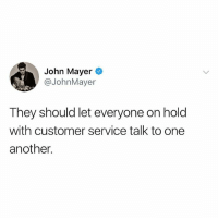 John Mayer, Memes, and 🤖: John Mayer  @JohnMayer  They should let everyone on hold  with customer service talk to one  another. John is a problem solver.