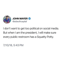 "John Mayer, Memes, and Shit: JOHN MAYER  @sideofricepilaf  I don't want to get too political on social media  But when l am the president, I will make sure  every public restroom has a Squatty Potty.  7/10/18, 5:43 PM My running slogan will be ""He gives a shit."""