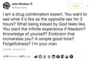 God, Lawyer, and Sex: John McAfee  @officialmcafee  Follow  I am a drug combination expert. You want to  see what it's like as the opposite sex for 3  hours? What being kissed by God feels like.  You want the infinite experience if freedom?  Knowledge of yourself? Eroticism that  incinerates you? A simple good time?  Forgetfulness? I'm your man  2:30 PM- 13 Feb 2019  1,175 Retweets 6,571 Likes one-for-all-plus-ultra:  powerarmor: this guy created mcafee antivirus and then went completely off the rails. like absolute chaos. he got super rich, moved to Belize, was suspected of murdering his neighbor, fled Belize, had his location accidentally leaked by a Vice journalist who was with him lmfao, was apprehended in Guatemala, faked not one but two heart attacks while in custody to buy time for his lawyer, was deported back to the US, and then ran for president as a libertarian