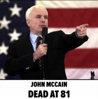 Memes, John McCain, and 🤖: JOHN MCCAIN  DEAD AT 81 Senator John McCain has died. RIP tmz