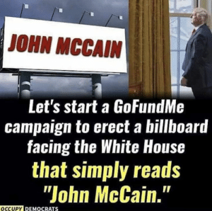 "Occupy Democrats: JOHN MCCAIN  Let's start a GoFundMe  campaign to erect a billboard  facing the White House  that simply reads  ""John McCain.""  OCCUPY DEMOCRATS Occupy Democrats"