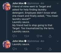 """Laundry, Target, and Help: John Moe @johnmoe 4m  Friend of mine went to Target and  asked for help finding laundry  detergent. Employee didn't know what  she meant and finally asked, """"You mean  laundry sauce?""""  Laundry sauce  My friend had to stop going to that  Target. Too traumatized by the ternm  Laundry sauce  2  9  36  John Moe @johnmoe 4m  Laundry sauce Laundry sauce."""