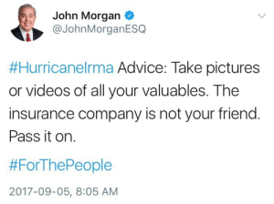 watchingtheplanets: punkfather: Just a PSA for those who may also be worried about losing anything. also make sure the time and date are on the images because last year people got fucked over by insurance companies after the flooding in Louisiana because there was no proof of when the photos were taken : John Morgan  @JohnMorganESQ  #HurricaneIrma Advice: Take pictures  or videos of all your valuables. The  insurance company is not your friend.  Pass it on.  #ForThePeople  2017-09-05, 8:05 AM watchingtheplanets: punkfather: Just a PSA for those who may also be worried about losing anything. also make sure the time and date are on the images because last year people got fucked over by insurance companies after the flooding in Louisiana because there was no proof of when the photos were taken