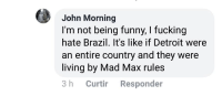 Detroit, Fucking, and Funny: John Morning  I'm not being funny, I fucking  hate Brazil. It's like if Detroit were  an entire country and they were  living by Mad Max rules  3 h Curtir Responder American correspondent in Brazil reporting during the 2006 São Paulo violence outbreak
