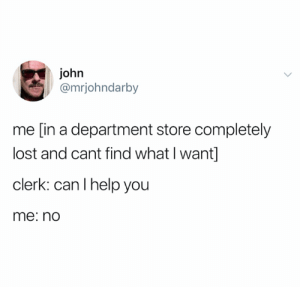 Always how it goes (credit and consent: @mrjohndarby on Twitter): john  @mrjohndarby  me [in a department store completely  lost and cant find what I want]  clerk: can I help you  me: no Always how it goes (credit and consent: @mrjohndarby on Twitter)