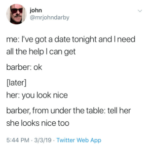 80s, Barber, and Twitter: john  @mrjohndarby  me: I've got a date tonight and Ineed  all the help l can get  barber: ok  [later]  her: you look nice  barber, from under the table: tell her  she looks nice too  5:44 PM-3/3/19 Twitter Web App Got that 80s sitcom game