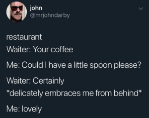 Aww that's so nice: john  @mrjohndarby  restaurant  Waiter: Your coffee  Me: Could I have a little spoon please?  Waiter: Certainly  *delicately embraces me from behind*  Me: lovely Aww that's so nice