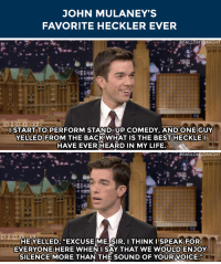 """Life, Target, and youtube.com: JOHN MULANEY'S  FAVORITE HECKLER EVER   I START TO PERFORM STAND-UP COMEDY, AND ONE GUY  YELLED FROM THE BACKWHAT IS THE BEST HECKLE  HAVE EVER HEARD IN MY LIFE.   d0  HE YELLED, """"EXCUSEME SIR, I THINK I SPEAK FOR  EVERYONE HERE WHENI SAY THAT WE WOULDENJOY  SILENCE MORE THAN THE SOUND OF YOUR VOICE. <p>John Mulaney has some <a href=""""https://www.youtube.com/watch?v=jHGyJwyvM7Y&amp;list=UU8-Th83bH_thdKZDJCrn88g&amp;index=2"""" target=""""_blank"""">very articulate hecklers</a>.</p>"""