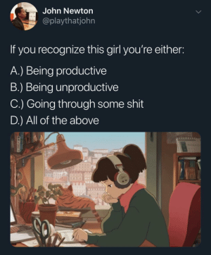 Dank, Memes, and Shit: John Newton  @playthatjohn  If you recognize this girl you're either:  A.) Being productivee  B.) Being unproductive  C.) Going through some shit  D.) All of the above s/o to all my lofi heads by tundrahippie MORE MEMES