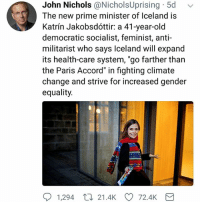 """Memes, Iceland, and Paris: John Nichols @NicholsUprising 5d  The new prime minister of Iceland is  Katrín Jakobsdóttir: a 41-year-old  democratic socialist, feminist, anti-  militarist who says Iceland will expand  its health-care system, """"go farther than  the Paris Accord"""" in fighting climate  change and strive for increased gender  equality.  1,294 21.4k CD 72.4k We need people like Katrin all over the world! ❤️🙌🏾✊🏼 iceland peace betterworld"""