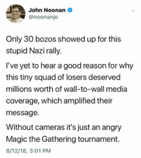 Squad, Good, and Magic: John Noonan  @noonanjo  Only 30 bozos showed up for this  stupid Nazi rally.  I've yet to hear a good reason for why  this tiny squad of losers deserved  millions worth of wall-to-wall media  coverage, which amplified their  message.  Without cameras it's just an angry  Magic the Gathering tournament.  8/12/18, 3:01 PM (S)