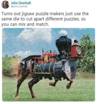 Match, Jigsaw, and Can: John Overholt  @john overholt  Turns out jigsaw puzzle makers just use the  same die to cut apart different puzzles, so  you can mix and match.