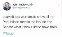 pelosi: John Pavlovitz  @johnpavlovitz  Leave it to a woman, to show all the  Republican men in the House and  Senate what it looks like to have balls.