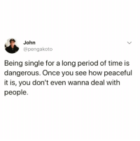 I love how beautifully truthful this is @twistedpixels 🙌🏻: John  @pengakoto  Being single for a long period of time is  dangerous. Once you see how peaceful  it is, you don't even wanna deal with  people. I love how beautifully truthful this is @twistedpixels 🙌🏻