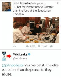Food, Memes, and We Get It, You Vape: John Podesta  ajohnpodesta  22h  3. l bet the lobster risotto is better  than the food at the Ecuadorian  Embassy.  t 1,368 2,982  M  WikiLeaks  @wikileaks  ohnpodesta Yes, we get it. The elite  eat better than the peasants they  abuse. Wow