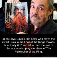 "Lord Of The Rings Meme: John Rhys-Davies, the actor who plays the  dwarf Gimli in the Lord of the Rings movies,  is actually 6'1"" and taller than the rest of  the actors who play members of The  Fellowship of the Ring.  fb.com/factswei"