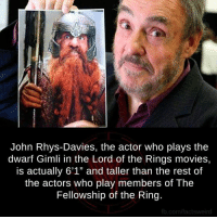 """Lord Of The Rings Tumblr: John Rhys-Davies, the actor who plays the  dwarf Gimli in the Lord of the Rings movies,  is actually 6'1"""" and taller than the rest of  the actors who play members of The  Fellowship of the Ring  fb.com/factsweird"""