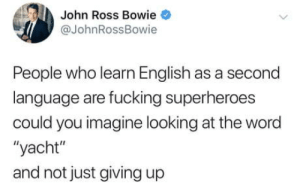 "Fucking, Word, and English: John Ross Bowie  @JohnRossBowie  People who learn English as a second  language are fucking superheroes  could you imagine looking at the word  ""yacht""  and not just giving up YACHT"