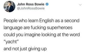 "superheroes: John Ross Bowie  @JohnRossBowie  People who learn English as a second  language are fucking superheroes  could you imagine looking at the word  ""yacht""  and not just giving up"
