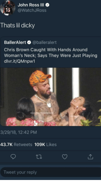 <p>I'M IN CHRIS BROWN'S BODY (via /r/BlackPeopleTwitter)</p>: John Ross IlI  15@WatchJRoss  Thats lil dicky  BallerAlert @balleralert  Chris Brown Caught With Hands Around  Woman's Neck; Says They Were Just Playing  dlvr.it/QMnpw1  3/29/18, 12:42 PM  43.7K Retweets 109K Likes  Tweet your reply <p>I'M IN CHRIS BROWN'S BODY (via /r/BlackPeopleTwitter)</p>