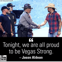 Friday, Memes, and Music: (John SalangsgInvision/AP)  lonight, we are all proud  to be Vegas Strong  FOX  NEWS  Jason Aldean Jason Aldean took a moment during the iHeartRadio Music Festival in Las Vegas on Friday to thank the members of law enforcement who responded to the 2017 Route 91 shooting massacre.