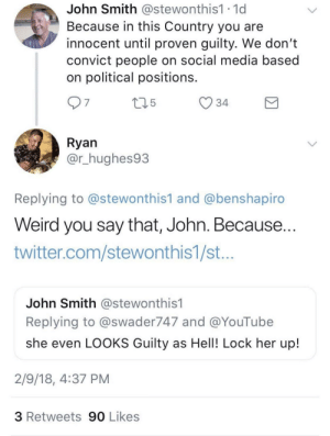 Social Media, Twitter, and Weird: John Smith @stewonthis1.1d  Because in this Country you are  innocent until proven guilty. We don't  convict people on social media based  on political positions.  34  7  Ryan  @r_hughes93  Replying to @stewonthis1 and @benshapiro  Weird you say that, John. Because...  twitter.com/stewonthis1/st  John Smith @stewonthis1  Replying to @swader747 and @YouTube  she even LOOKS Guilty as Hell! Lock her up!  2/9/18, 4:37 PM  3 Retweets 90 Likes John tryna pull that reverse card