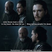Heart, Snow, and Voice: John Snow took a knife  in his heart. He died for us.  Stop telling people l'm dead.  Sometimes I can still hear his voice. Bring out your dead!
