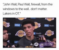 "Basketball, John Wall, and Los Angeles Lakers: ""John Wall, Paul Wall, firewall, from the  windows to the wall..don't matter.  Lakers in OT.""  UCLA I  ERS  UCLA Health  alth  AKER  A Health  UC  LAKERS.COM 😂 nba nbamemes lakers wizards lonzoball johnwall (via _KdotDdot-Twitter)"